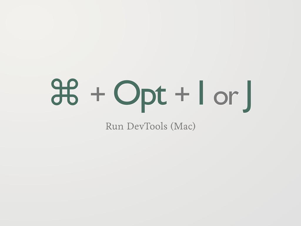 ⌘ + Opt + I or J Run DevTools (Mac)