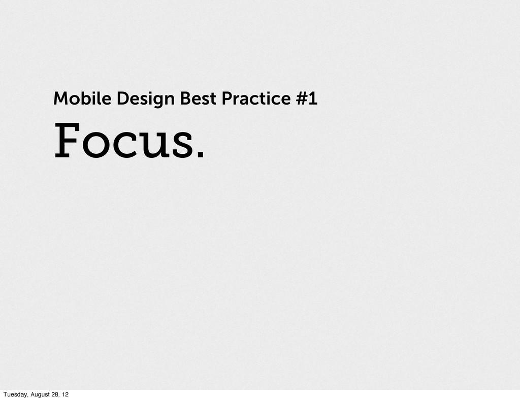 Focus. Mobile Design Best Practice #1 Tuesday, ...