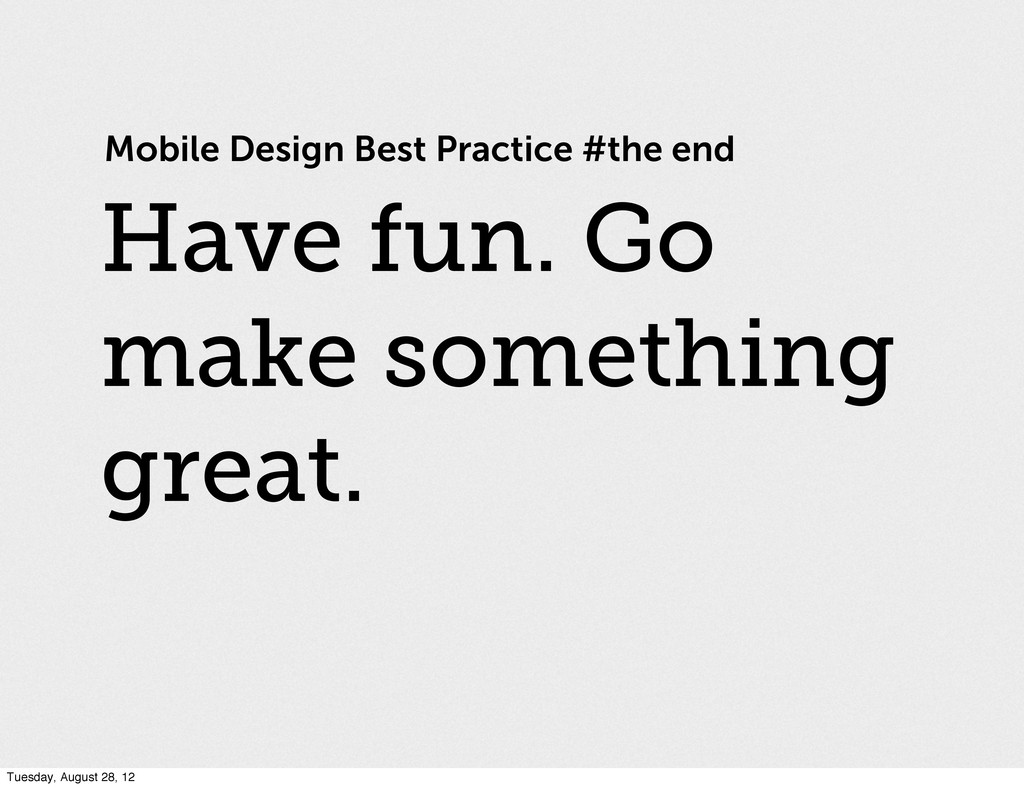 Mobile Design Best Practice #the end Have fun. ...