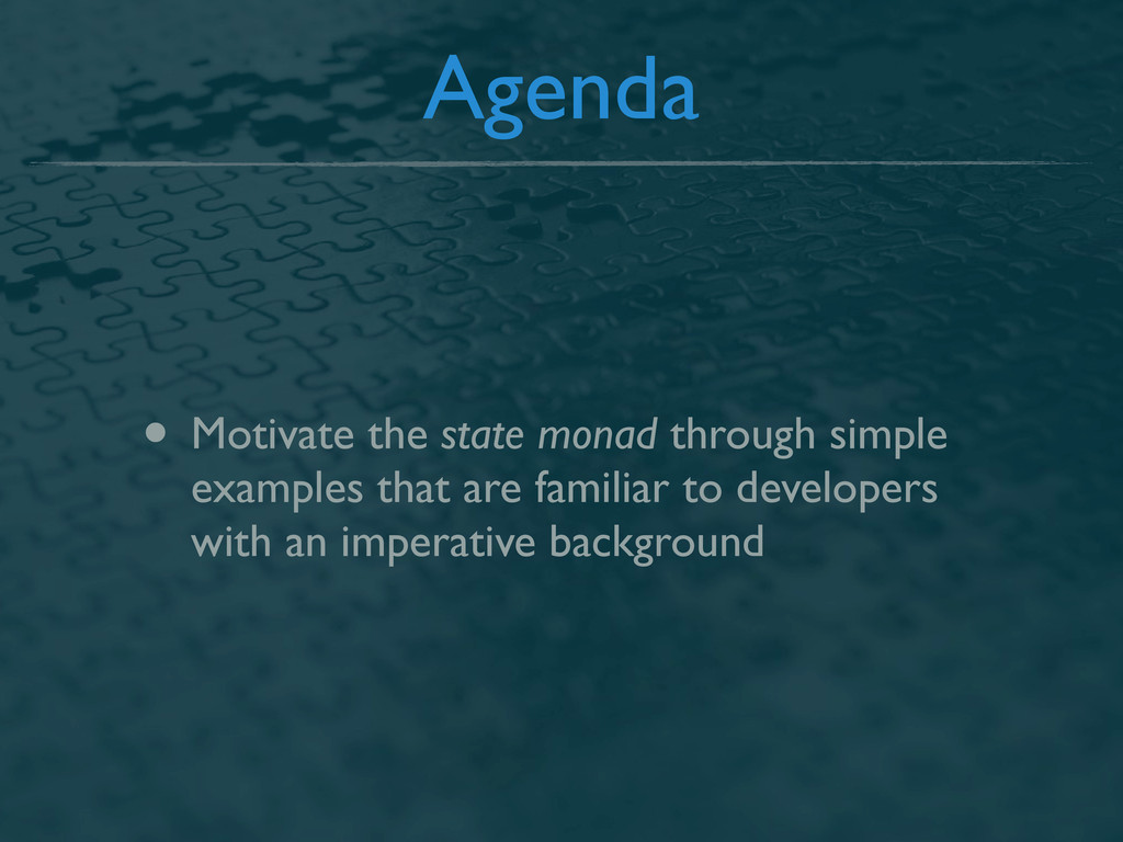 Agenda • Motivate the state monad through simpl...