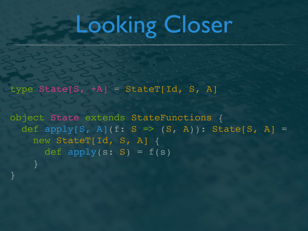 Looking Closer type State[S, +A] = StateT[Id, S...