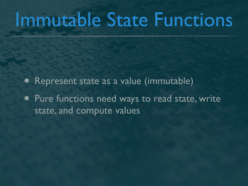 Immutable State Functions • Represent state as ...