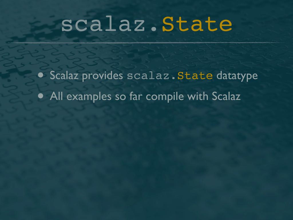 scalaz.State • Scalaz provides scalaz.State dat...