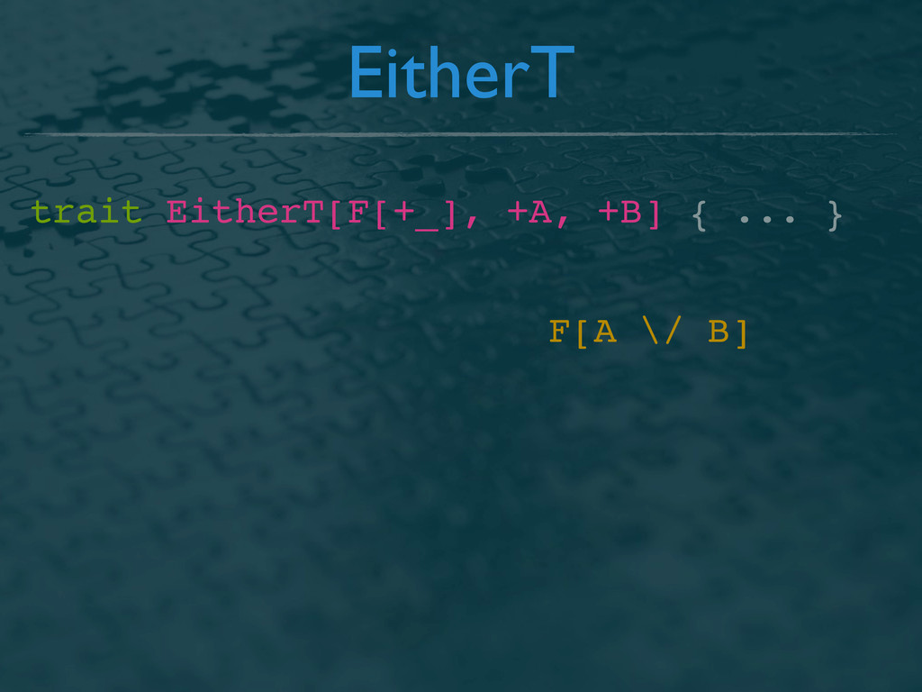 EitherT trait EitherT[F[+_], +A, +B] { ... } F[...