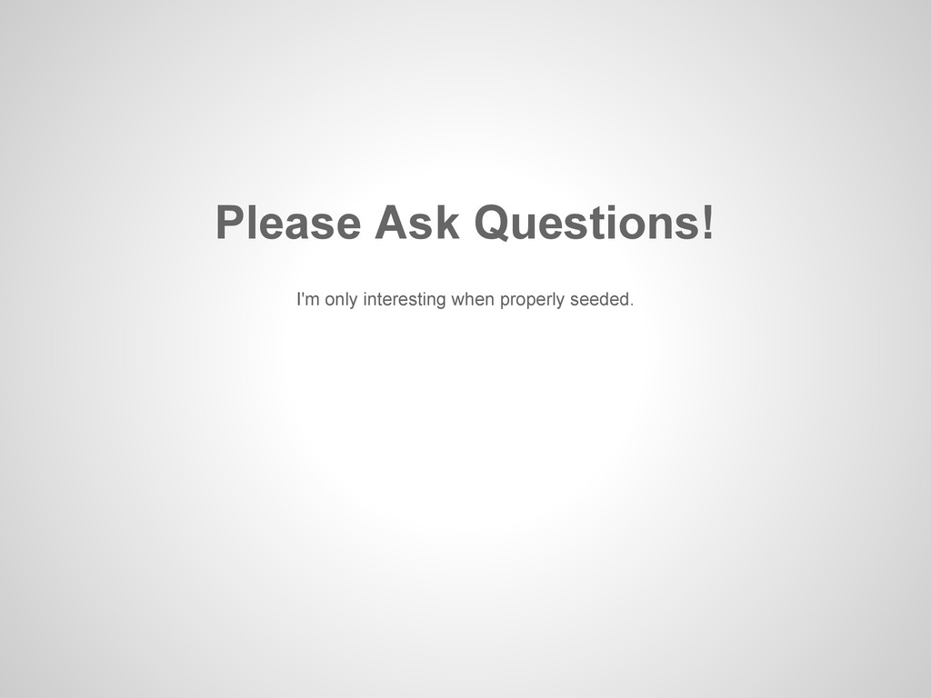 Please Ask Questions! I'm only interesting when...