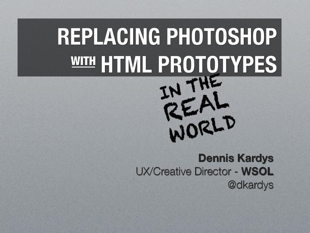 REPLACING PHOTOSHOP HTML PROTOTYPES Dennis Kard...
