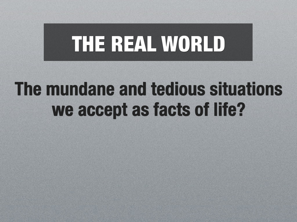 THE REAL WORLD The mundane and tedious situatio...