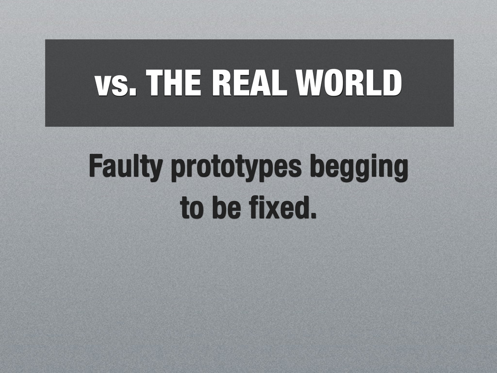 vs. THE REAL WORLD Faulty prototypes begging to...