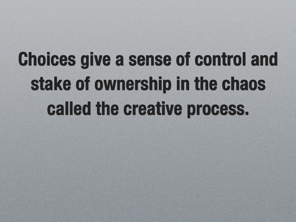 Choices give a sense of control and stake of ow...