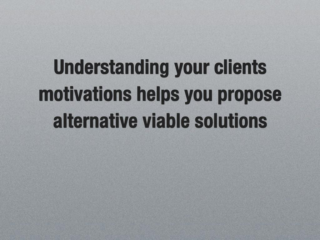Understanding your clients motivations helps yo...