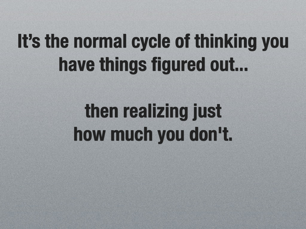 It's the normal cycle of thinking you have thin...