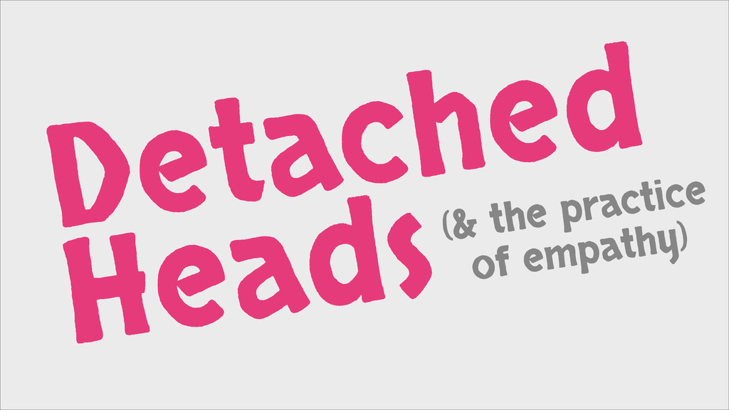 Detached Heads(& the practice of empathy)