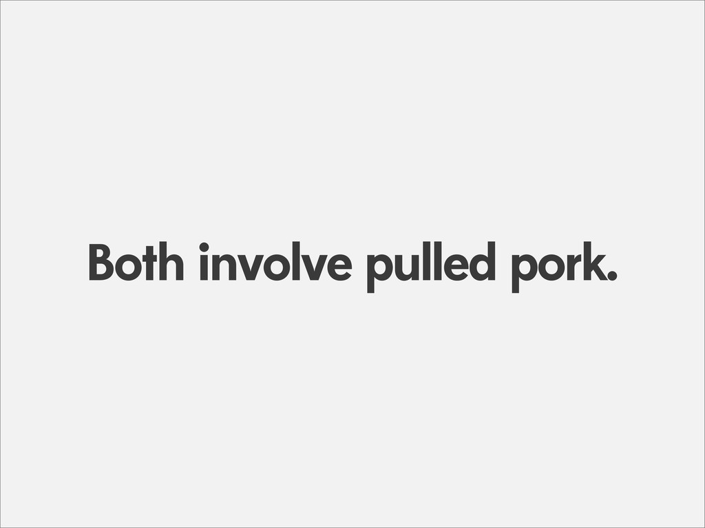 Both involve pulled pork.