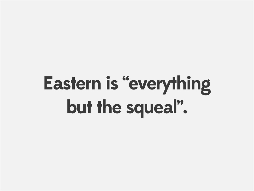 "Eastern is ""everything but the squeal""."