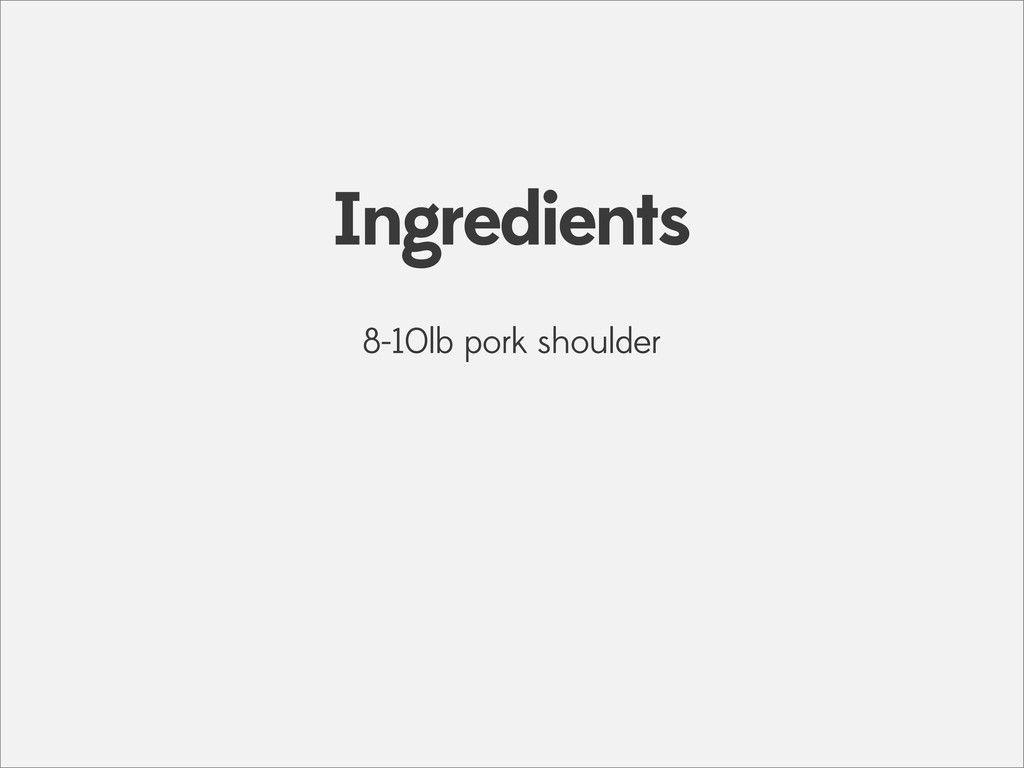 Ingredients 8-10lb pork shoulder