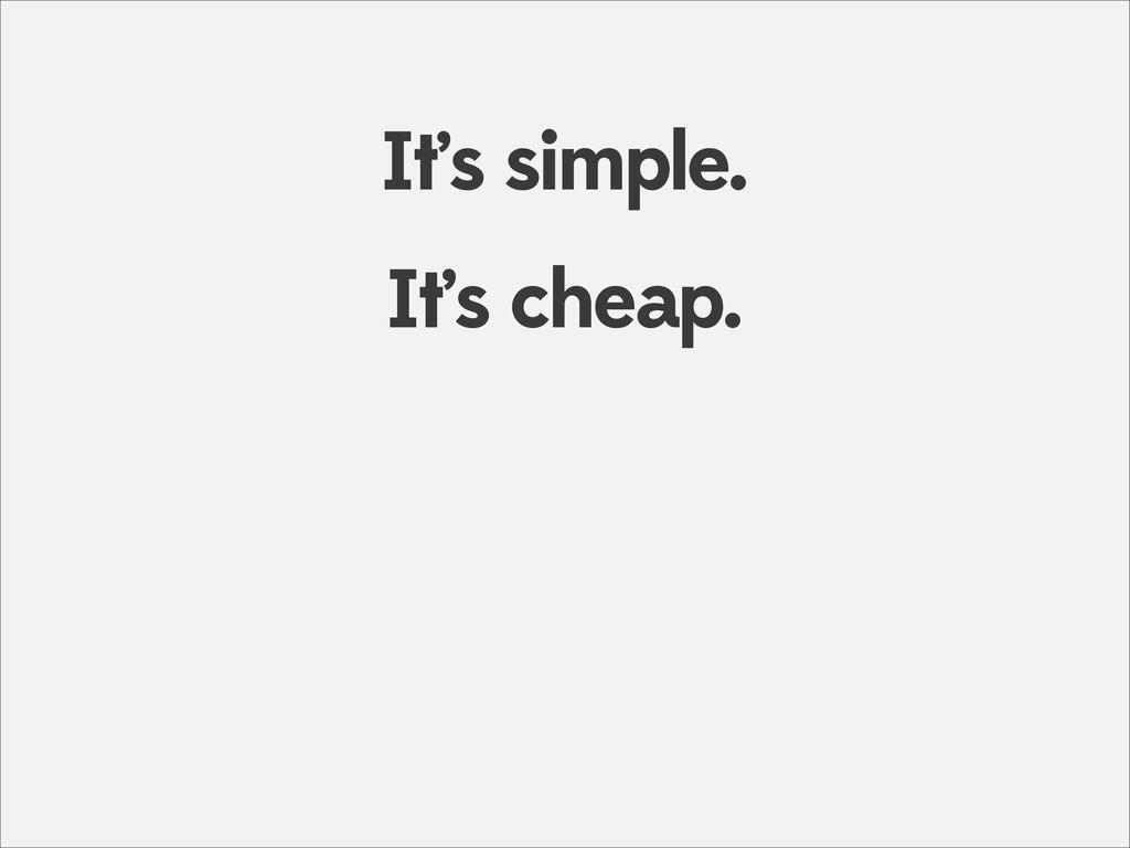 It's cheap. It's simple.