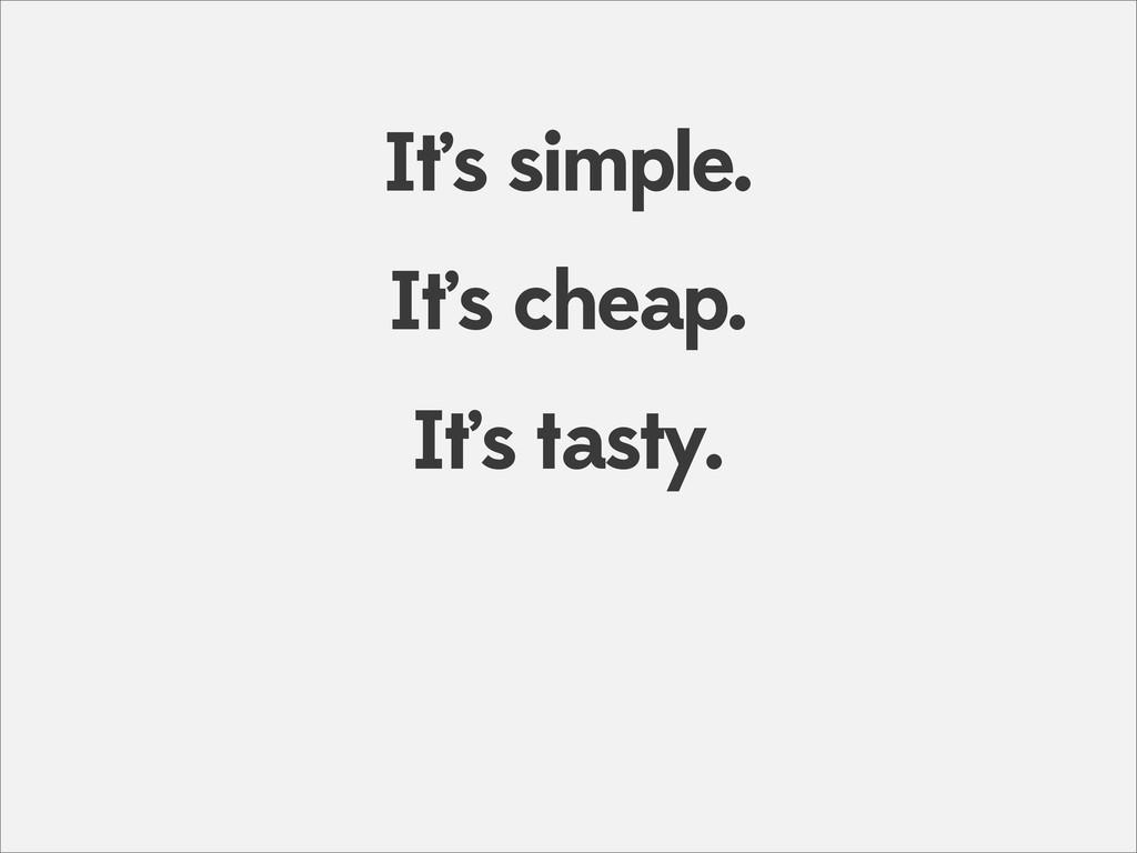 It's cheap. It's simple. It's tasty.