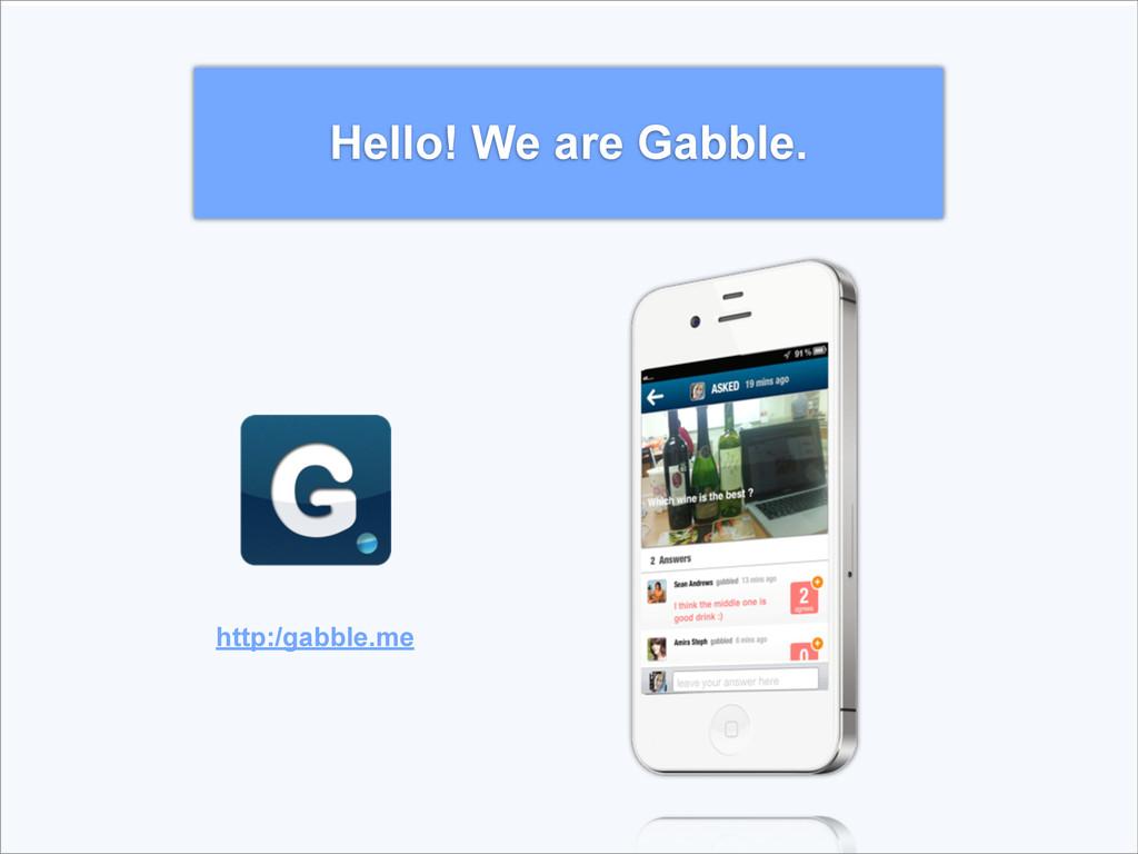 http:/gabble.me Hello! We are Gabble.