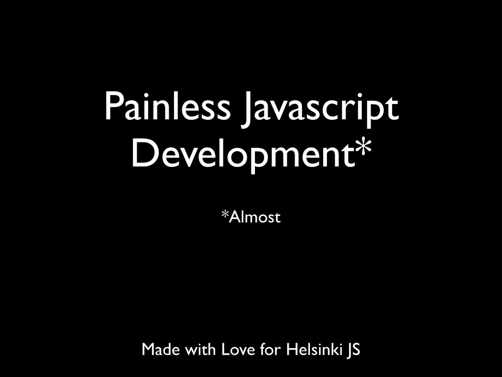 Painless Javascript Development* *Almost Made w...