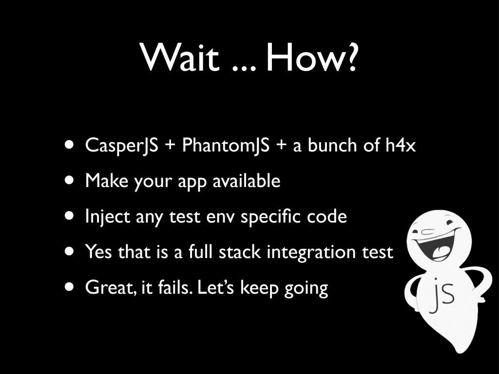 Wait ... How? • CasperJS + PhantomJS + a bunch ...