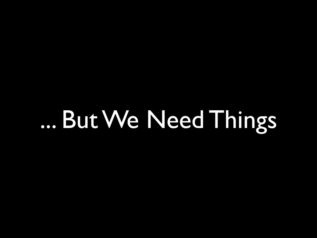 ... But We Need Things