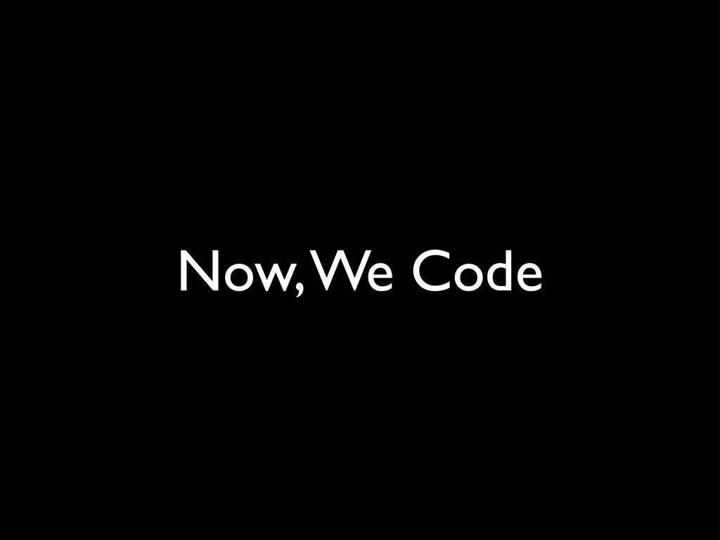 Now, We Code