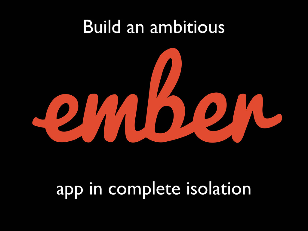Build an ambitious app in complete isolation