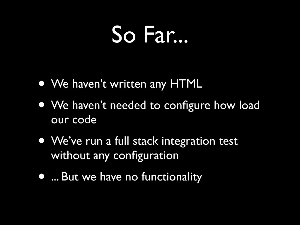 • We haven't written any HTML • We haven't need...
