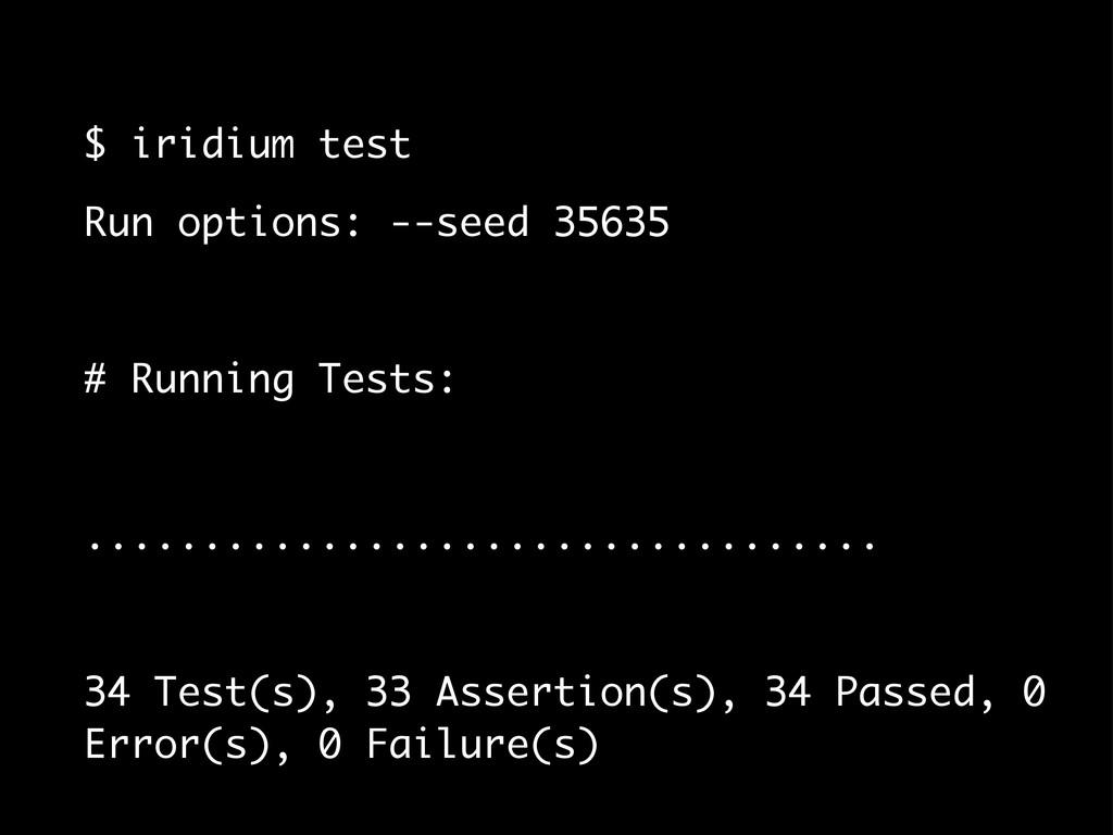 $ iridium test Run options: --seed 35635 # Runn...