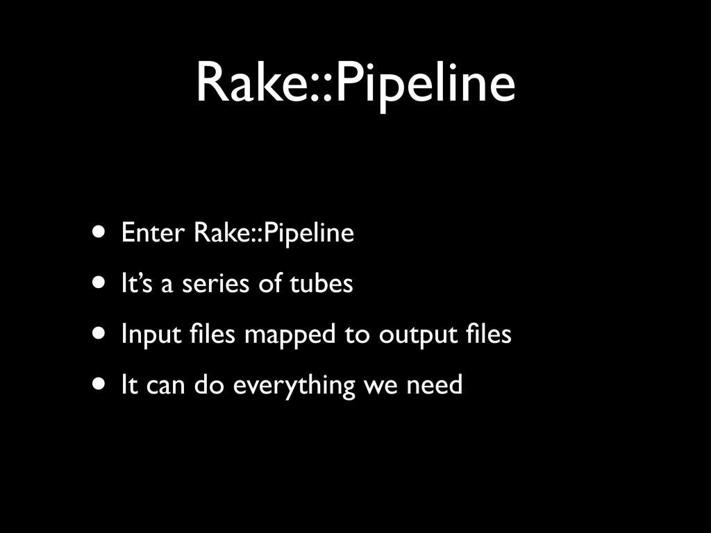 Rake::Pipeline • Enter Rake::Pipeline • It's a ...