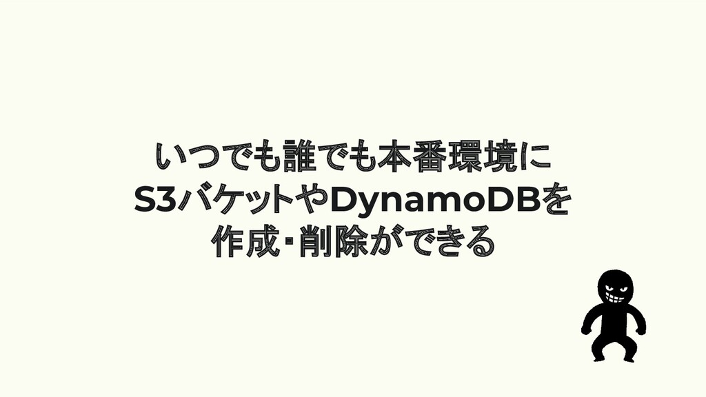 いつでも誰でも本番環境に S3バケットやDynamoDBを 作成・削除ができる