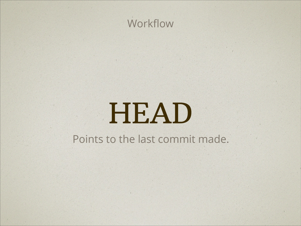 Points to the last commit made. HEAD Workflow