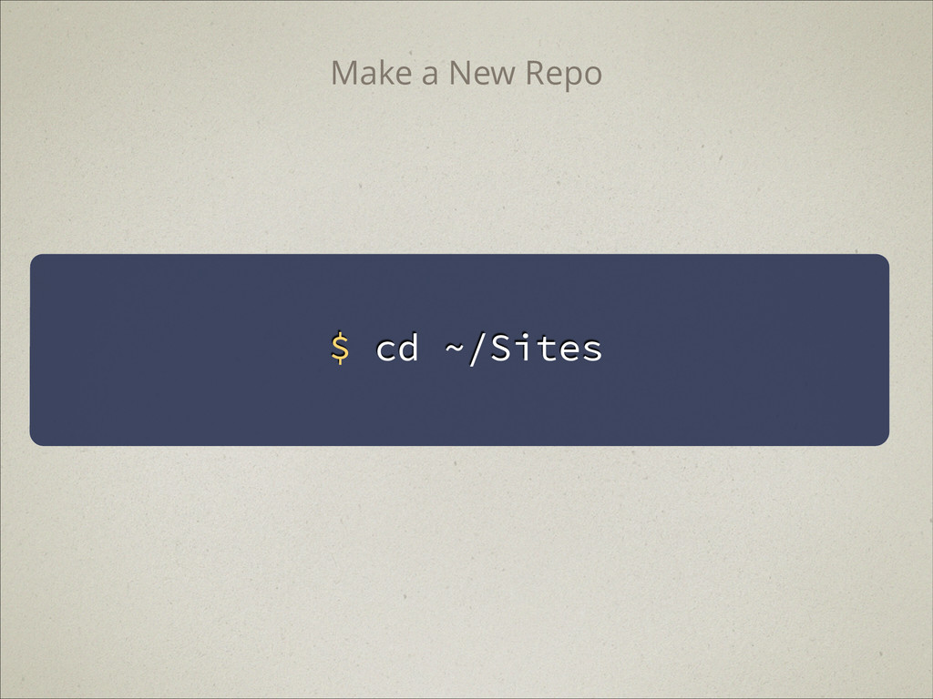 $ cd ~/Sites Make a New Repo