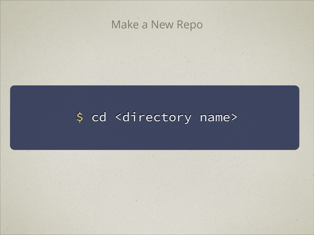 $ cd <directory name> Make a New Repo