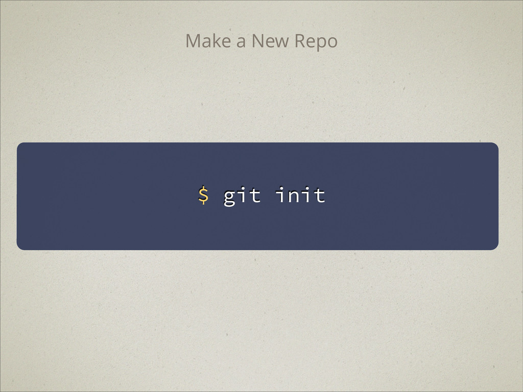 $ git init Make a New Repo
