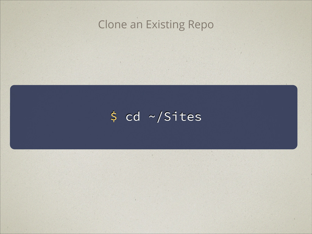 $ cd ~/Sites Clone an Existing Repo