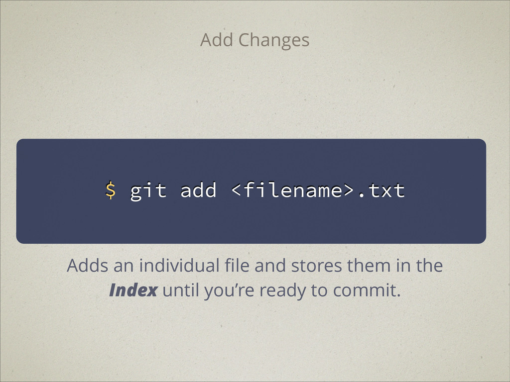 $ git add <filename>.txt Add Changes Adds an in...