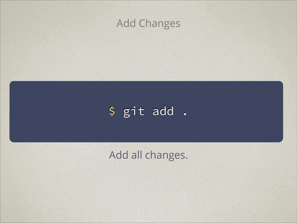 $ git add . Add Changes Add all changes.