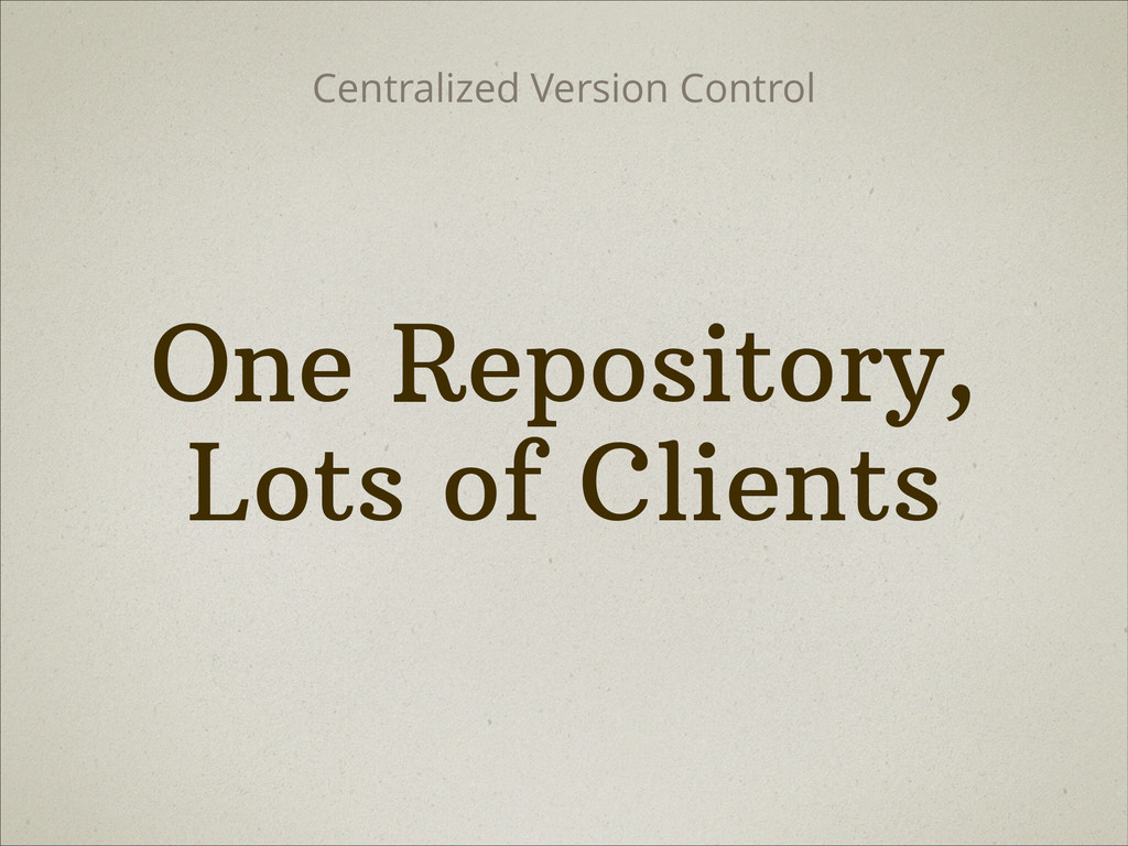 One Repository, Lots of Clients Centralized Ver...
