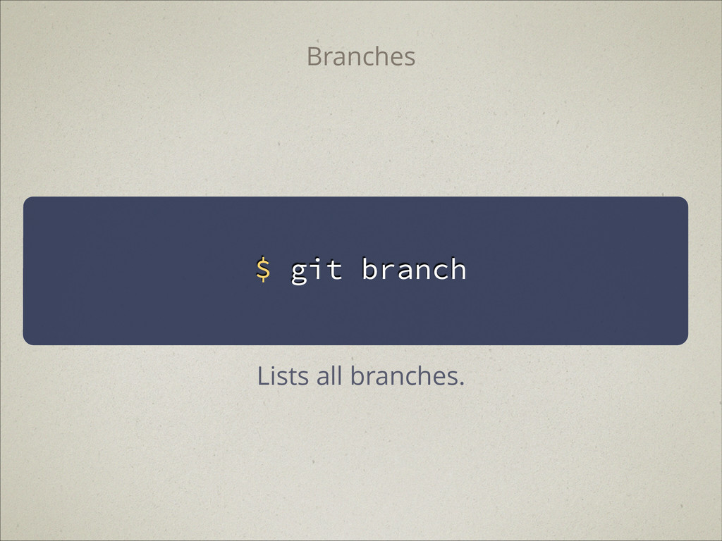 $ git branch Branches Lists all branches.