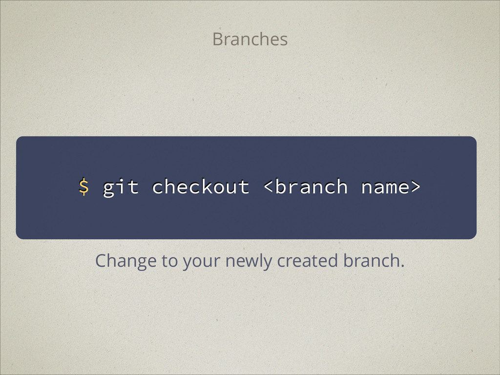 $ git checkout <branch name> Branches Change to...