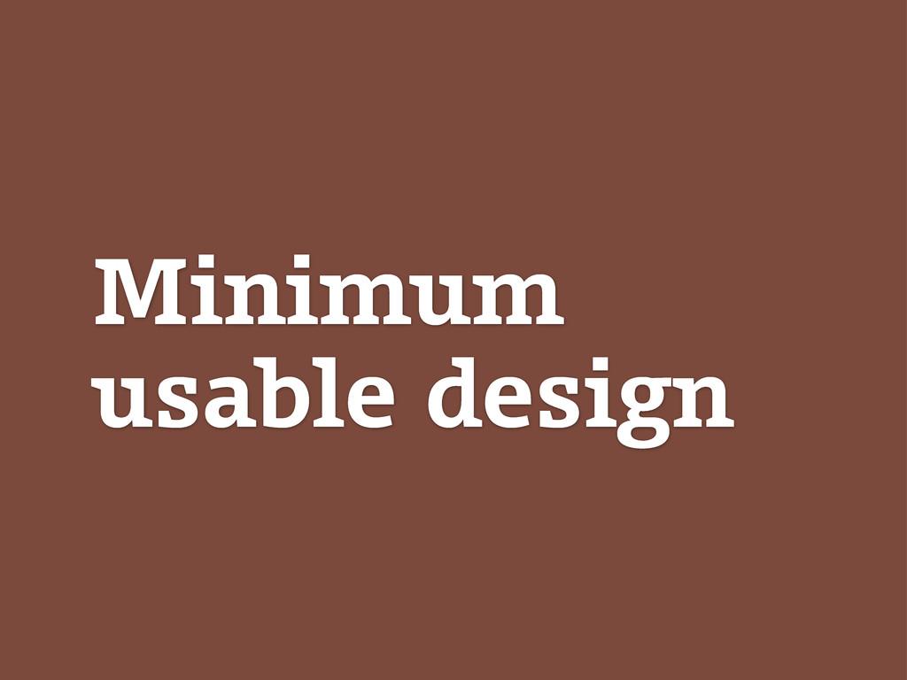 Minimum usable design