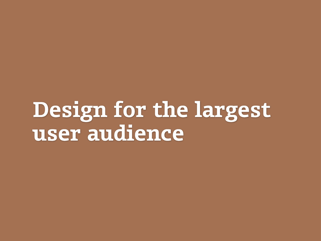 Design for the largest user audience