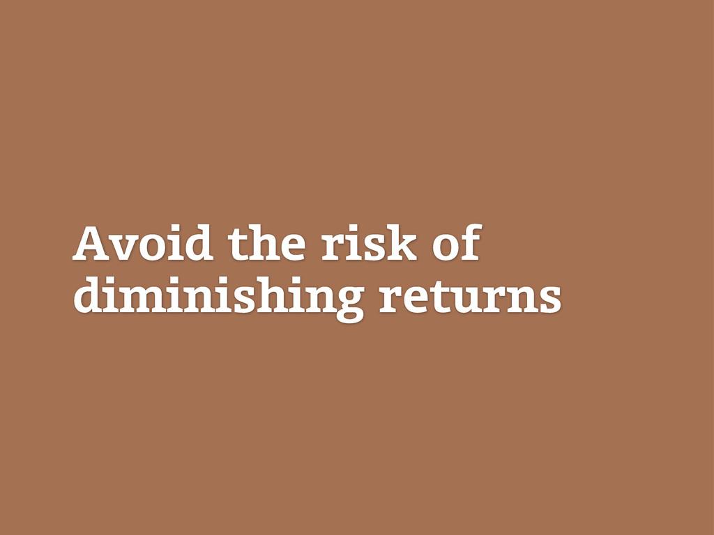 Avoid the risk of diminishing returns