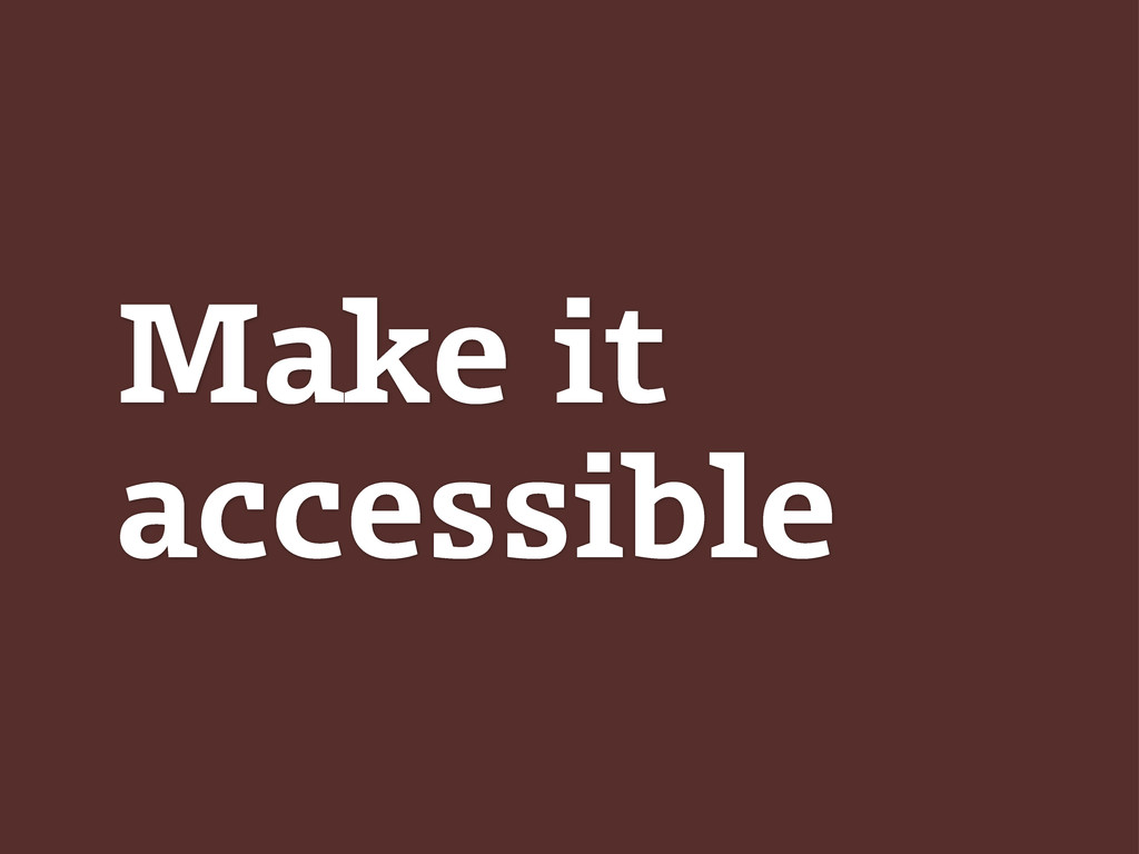 Make it accessible