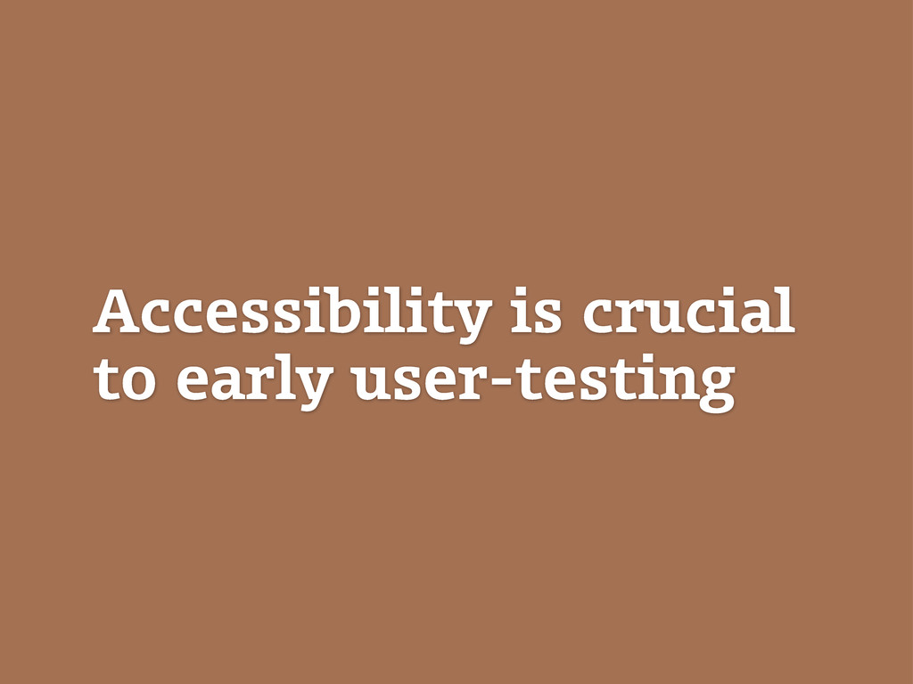 Accessibility is crucial to early user-testing