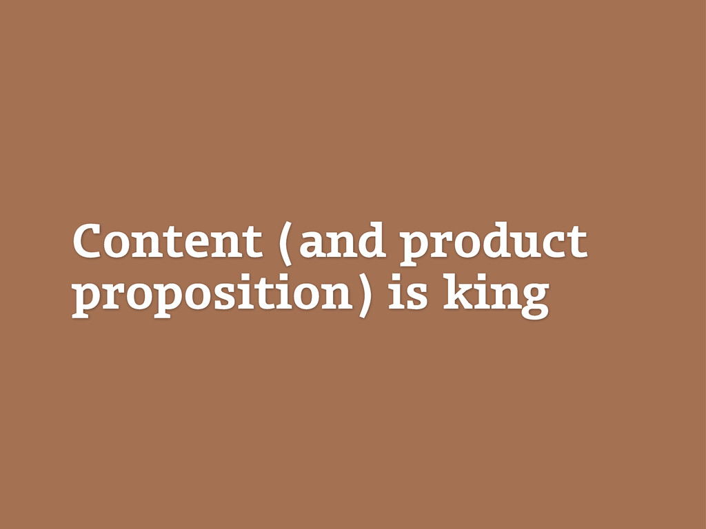 Content (and product proposition) is king