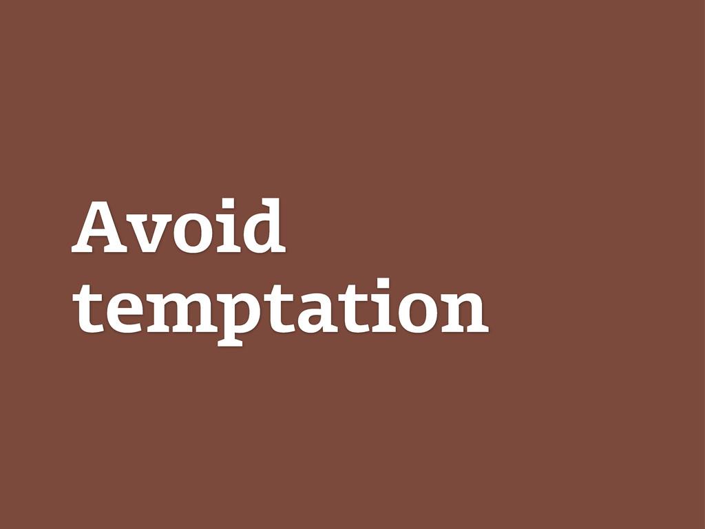 Avoid temptation