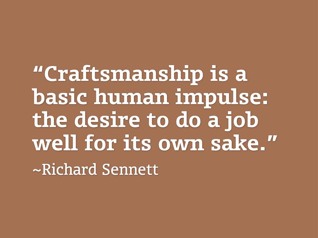 """Craftsmanship is a basic human impulse: the de..."