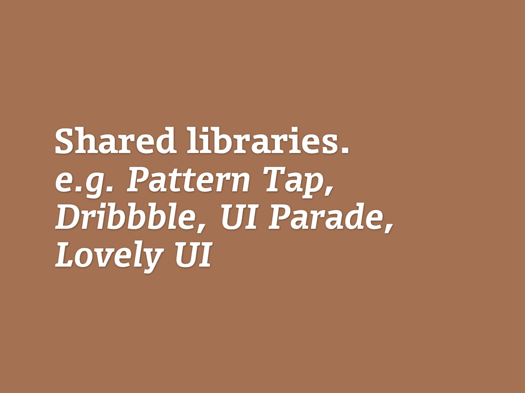 Shared libraries. e.g. Pattern Tap, Dribbble, U...